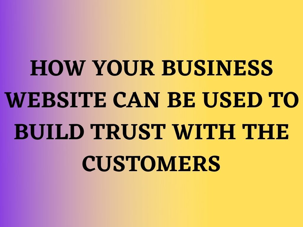 How Your Business Website can be used to Build Trust with the Customers
